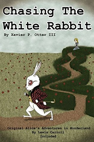 Chasing the White Rabbit: Along with Alices Adventures in Wonderland  by  Xavier P. Otter III