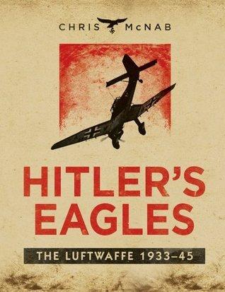 Hitlers Eagles The Luftwaffe 1933-45 Chris McNab