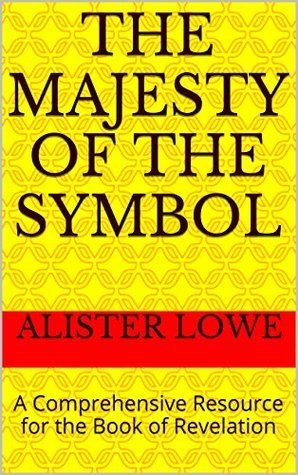 The Majesty of the Symbol: A Comprehensive Resource for the Book of Revelation (End Time Events 6)  by  Alister Lowe
