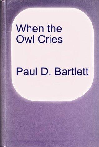 When the Owl Cries  by  Paul D. Bartlett