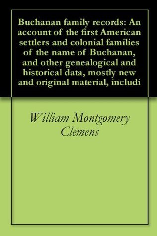 Buchanan family records: An account of the first American settlers and colonial families of the name of Buchanan, and other genealogical and historical data, mostly new and original material, includi  by  William Montgomery Clemens