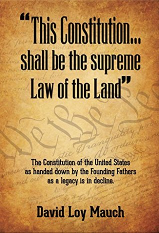 This Constitution...Shall Be the Supreme Law of the Land: The Constitution of the United States as handed down the Founding Fathers as a legacy is in decline. by David Mauch