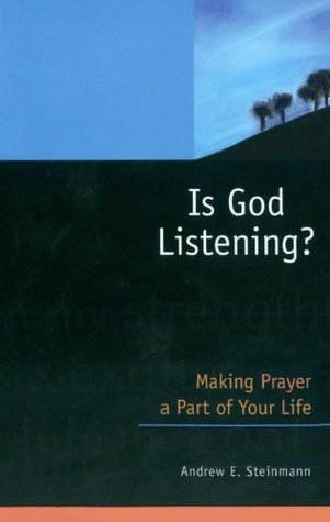 Is God Listening? Making Prayer a Part of Your Life Andrew E. Steinmann