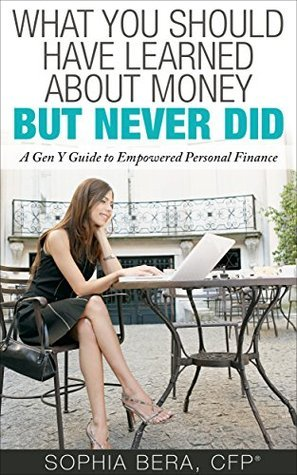 What You Should Have Learned About Money, But Never Did: A Gen Y Guide to Empowered Personal Finance Sophia Bera