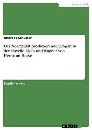 Das Normalität produzierende Subjekt in der Novelle Klein und Wagner von Hermann Hesse  by  Andreas Schuster