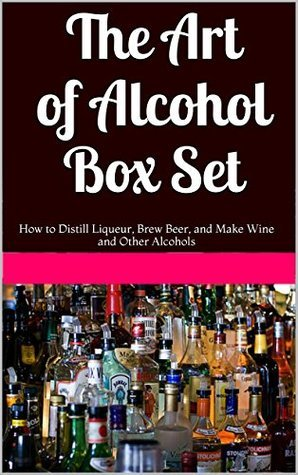 The Art of Alcohol Box Set: How to Distill Liqueur, Brew Beer, and Make Wine and Other Alcohols  by  Benjamin Vicks