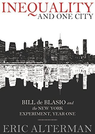 Inequality and One City: Bill de Blasio and the New York Experiment, Year One  by  Eric Alterman