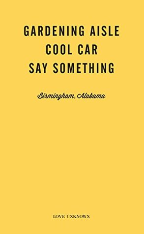 Gardening Aisle, Cool Car, Say Something: Love Unknown - Birmingham, Alabama  by  Angie Waller