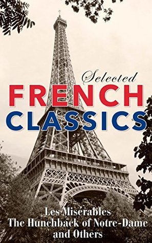 Selected French Classics: Les Miserables, The Hunchback of Notre-Dame, and Other: The Three Musketeers, Les Miserables, The Hunchback of Notre Dame, The ... the Opera, and 20,000 Leagues Under the Sea Alexandre Dumas