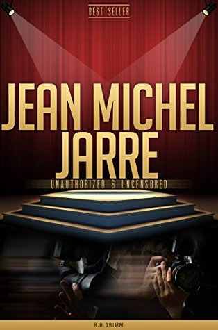 Jean Michel Jarre Unauthorized & Uncensored  by  R.B. Grimm