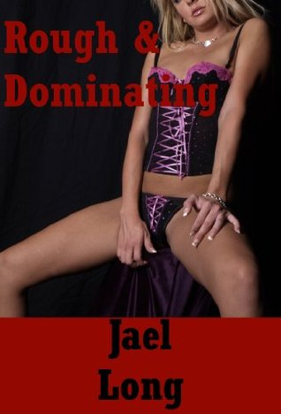 Rough and Dominating (Bums and Other Places You Can Take Really Hard): Twenty Hardcore Erotica Stories with Very Rough Sex  by  Jael Long