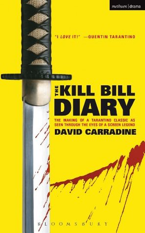 The Kill Bill Diary: The Making of a Tarantino Classic as Seen Through the Eyes of a Screen Legend David Carradine