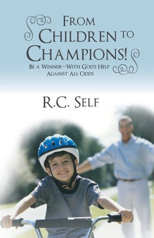 From Children to Champions! : Be a Winner - With Gods Help Against All Odds  by  R.C. Self