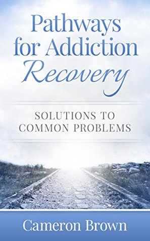 Pathways for Addiction Recovery: Solutions to Common Problems Cameron Brown