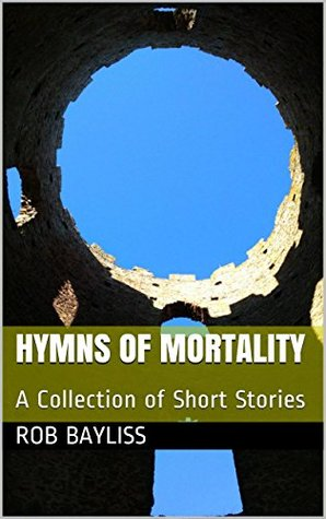 Hymns of Mortality: A Collection of Short Stories Rob Bayliss