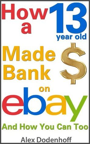 How A 13 Year Old Made Bank On eBay And How You Can Too  by  Alex Dodenhoff