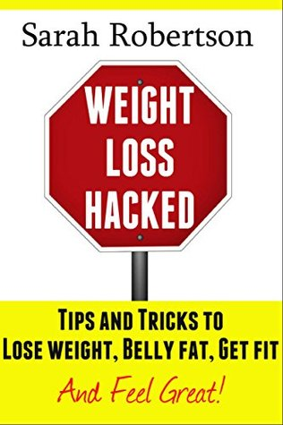 Weight Loss Hacked:: Tips and Tricks to Lose weight, Belly fat, Get fit & Feel great!  by  Sarah Robertson