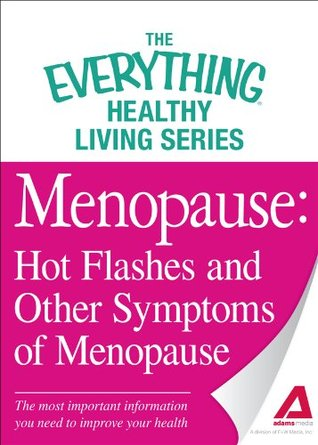 Menopause: Hot Flashes and Other Symptoms of Menopause: The most important information you need to improve your health (The Everything® Healthy Living Series)  by  Adams Media