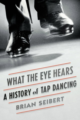 What the Eye Hears: A History of Tap Dancing  by  Brian Seibert