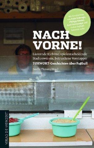 Nach vorne!: Lästernde Kiebitze, spielentscheidende Stadionwürste, betrunkene Vorstopper - TORWORT-Geschichten über Fußball Axel Formeseyn