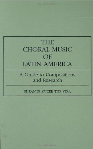 The Choral Music of Latin America: A Guide to Compositions and Research Suzanne Spicer Tiemstra