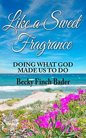 Like a Sweet Fragrance: DOING WHAT GOD MADE US TO DO  by  Becky Finch Bader