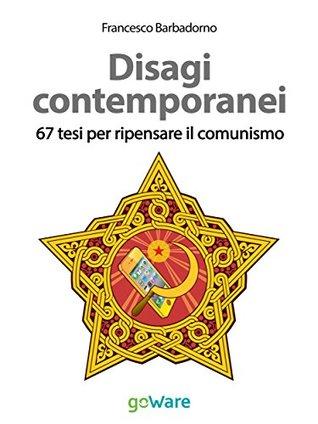 Disagi contemporanei. 67 tesi per ripensare il comunismo Francesco Barbadorno