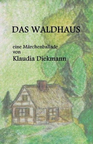 Das Waldhaus: eine Märchenballade Klaudia Diekmann