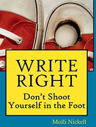 WRITE RIGHT: Dont Shoot Yourself in the Foot  by  Molli Nickell