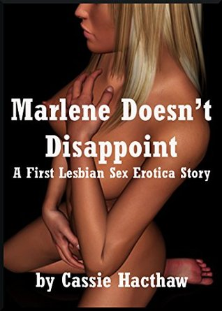 Marlene Doesnt Disappoint: A First Lesbian Sex Erotica Story  by  Cassie Hacthaw
