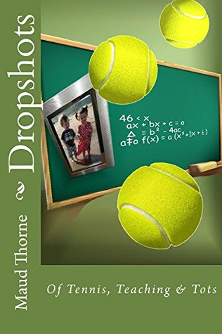 Dropshots: Of Tennis, Teaching & Tots  by  Maud Thorne