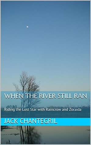 When The River Still Ran: Riding the Lost Star with Raincrow and Zoraida  by  Jack Chantegril