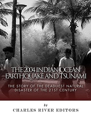The 2004 Indian Ocean Earthquake and Tsunami: The Story of the Deadliest Natural Disaster of the 21st Century  by  Charles River Editors