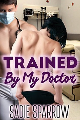 Trained By My Doctor  by  Sadie Sparrow