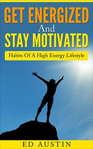 Get Energized And Stay Motivated Simple Habits Of A High Energy Lifestyle: How I Build Confidence & Attain Success With Step By Step Guide To The Top, ... Start Now (Eating And Living Better Book 2) Ed Austin