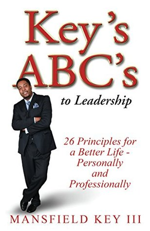 Keys ABCs to Leadership: 26 Principles to Live a Better Life Personally and Professionally.  by  Mansfield Key III