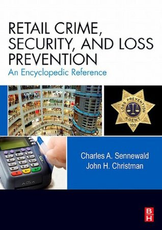 Retail Crime, Security, and Loss Prevention: An Encyclopedic Reference Charles A. Sennewald