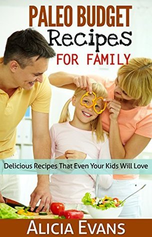 Paleo Budget Recipes For Family - Delicious Recipes That Even Your Kids Will Love Alicia Evans