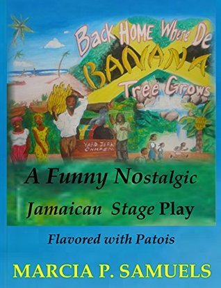 Back Home Where De Banana Tree Grows: A Comedy Nostalgic Jamaican Stage Play  by  Marcia P. Samuels