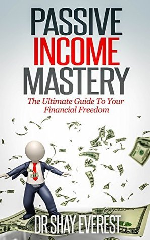 PASSIVE INCOME MASTERY: The Ultimate Guide To Your Financial Freedom Dr Shay Everest