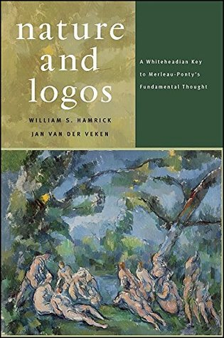 Nature and Logos: A Whiteheadian Key to Merleau-Pontys Fundamental Thought  by  William S. Hamrick