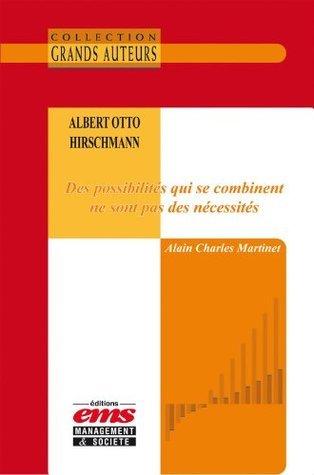 Albert Otto Hirschmann - Des possibilités qui se combinent ne sont pas des nécessités Alain Charles Martinet