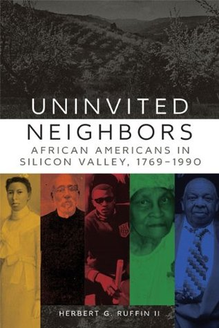 Uninvited Neighbors: African Americans in Silicon Valley, 1769-1990 (Race and Culture in the American West Series)  by  Herbert G. Ruffin