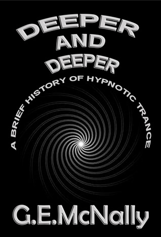 Deeper and Deeper: A Brief History of Hypnotic Trance  by  G.E. McNally