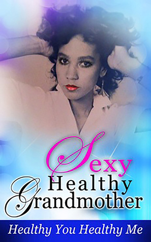 Sexy Healthy Grandmother, Healthy You Healthy Me  by  London Renee