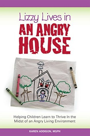 Lizzy Lives In An Angry House: Learning to Thrive In the Midst of an Angry Environment Karen Addison