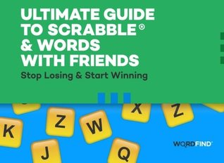 Ultimate Guide to Scrabble & Words With Friends: Stop Losing & Start Winning Dave Shimoda