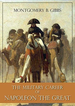 The Military Career of Napoleon the Great Montgomery B. Gibbs