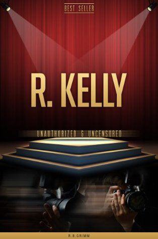 R. Kelly Unauthorized & Uncensored R.B. Grimm