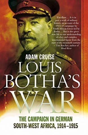 Louis Bothas War: The Campaign in German South-West Africa, 1914-1915  by  Adam Cruise